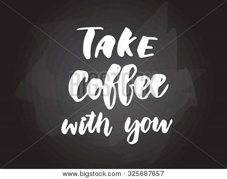 Take Coffee With You - Handwritten Modern Calligraphy Handlettering Typography On Blackboard (chalkb