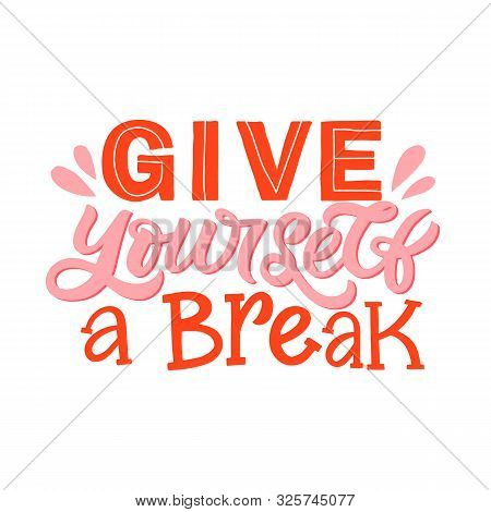Hand Lettering Quote. The Inscription: Give Yourself A Break. Perfect Design For Greeting Cards, Pos