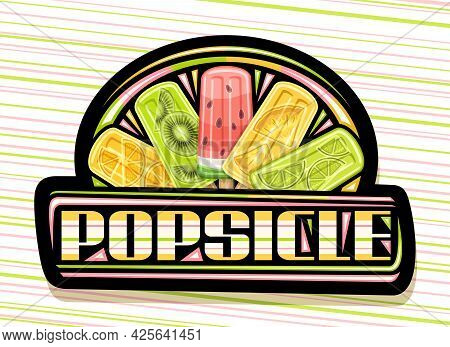 Vector Logo For Fruit Popsicle, Black Decorative Signboard With Illustration Of Five Various Colorfu