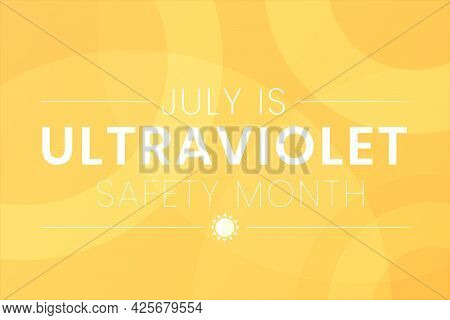 Uv Safety Awareness Month. Annual Celebration In July. Concept Of Understanding Damaging Effects Of