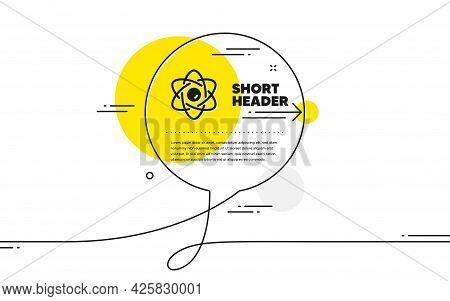Atom Core Simple Icon. Continuous Line Chat Bubble Banner. Nuclear Power Sign. Nucleus Energy Symbol