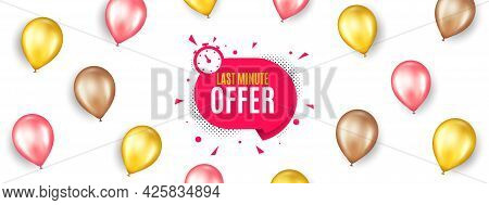 Last Minute Sticker. Promotion Ad Banner With 3d Balloons. Hot Offer Chat Bubble Icon. Special Deal