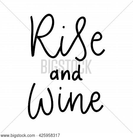 Positive Funny Wine Saying For Poster In Cafe, Bar, T Shirt Design. Rise And Wine, Inspiration Vecto