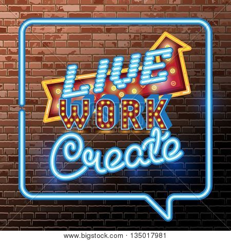 Inspirational quote poster. Live Work Create. wise saying in neon speech bubble square. Vector Retro neon sign, vintage billboard, bright light banner on the background of old red brick wall