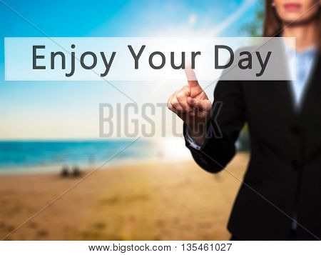 Enjoy Your Day - Businesswoman Hand Pressing Button On Touch Screen Interface.