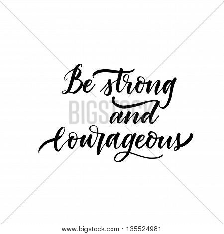 Be strong and courageous card. Hand drawn lettering phrase. Hand drawn motivational quote. Ink illustration. Isolated on white background.