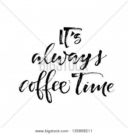 It's always coffee time phrase. Hand drawn lettering bakcground. Ink illustration. Modern brush calligraphy. Isolated on white background.