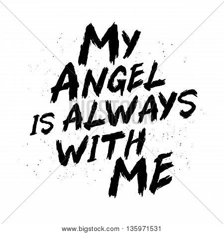 My angel is always with me.Trend calligraphy. Vector illustration on white background. Motivating quote. Excellent print on a T-shirt or a postcard. Brush painted letters
