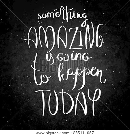 Something Amazing Is Going To Happen Today. Inspirational Vector Hand Drawn Quote. Chalk Lettering O