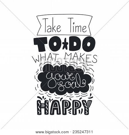 Hand Drawn Lettering Inspirational Quote Take Time To Do What Makes Your Soul Happy. Isolated Object