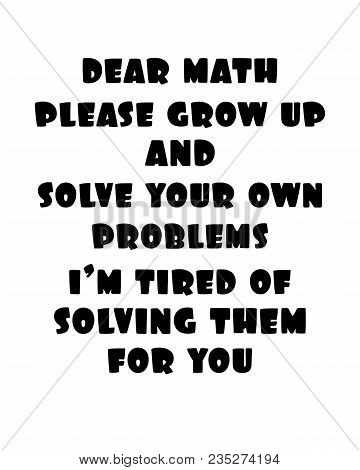 Inspiring Motivation Quote With Text Dear Math Please Grow Up And Solve Your Own Problems I Am Tired