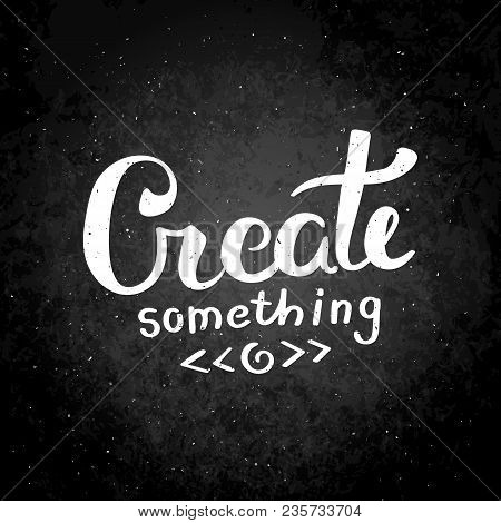 Create Something. Hand Drawn Vector Lettering Phrase. Modern Motivating Calligraphy Decor For Wall,