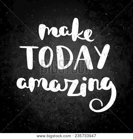 Make Today Amazing. Hand Drawn Vector Lettering Phrase. Modern Motivating Calligraphy Decor For Wall