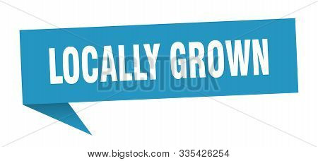 Locally Grown Speech Bubble. Locally Grown Sign. Locally Grown Banner