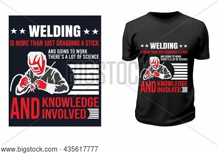 Welder T-shirt Design. Welding Is More Than Just Grabbing A Stick And Going To Work. There's A Lot O