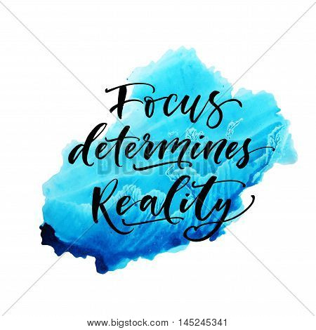 Focus determines reality phrase. Hand drawn motivational quote. Ink illustration. Modern brush calligraphy. Isolated on white background. Abstract watercolor background.
