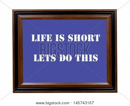 A sign stating that life is short so lets get started