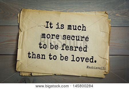 Aphorism by Machiavelli (1469-1527), Italian thinker, philosopher, writer, politician. It is much more secure to be feared than to be loved.