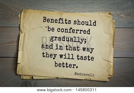 Aphorism by Machiavelli (1469-1527), Italian thinker, philosopher, writer, politician.  Benefits should be conferred gradually; and in that way they will taste better.