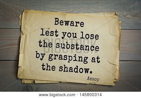 Aphorism by Aesop,  ancient Greek poet and fabulist. Beware lest you lose the substance by grasping at the shadow.