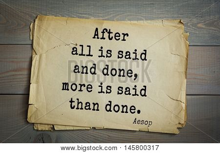 Aphorism by Aesop,  ancient Greek poet and fabulist. After all is said and done, more is said than done.