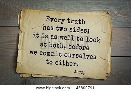 Aphorism by Aesop,  ancient Greek poet and fabulist.Every truth has two sides; it is as well to look at both, before we commit ourselves to either.