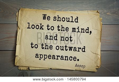 Aphorism by Aesop,  ancient Greek poet and fabulist. We should look to the mind, and not to the outward appearance.