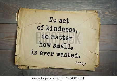 Aphorism by Aesop,  ancient Greek poet and fabulist.  No act of kindness, no matter how small, is ever wasted.