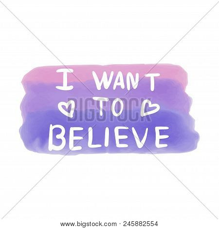 I want to believe. The modern phrase. For a postcard, print on a T-shirt. For your design. poster