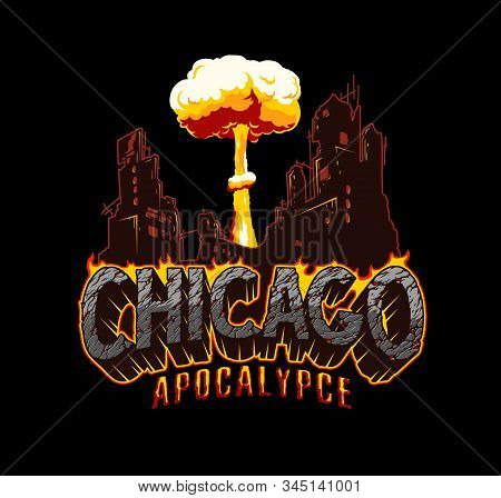 Apocalypse Vintage Concept With Fiery Chicago Desert Lettering Ruined City And Explosion Mushroom Cl
