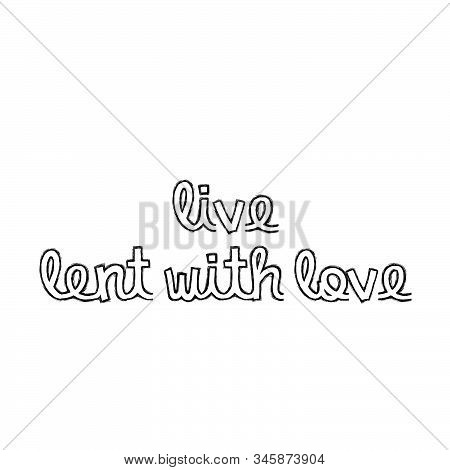 Live Lent With Love, Lent Season Quote, Typography For Print Or Use As Poster, Card, Flyer Or T Shir