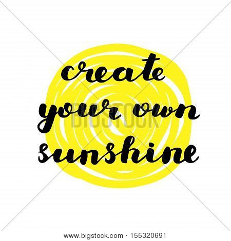 Create your own sunshine. Brush hand lettering. Inspiring quote. Motivating modern calligraphy. Can be used for photo overlays posters holiday clothes cards and more.