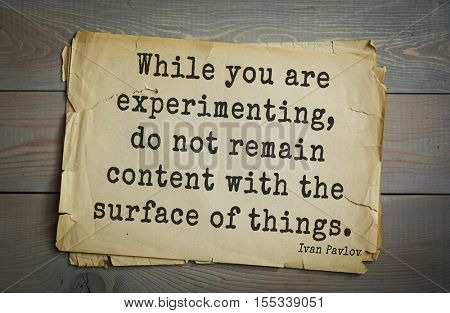 Top 5 quotes by Ivan Pavlov - Russian scientist, physiologist, Nobel Prize Laureate.  While you are experimenting, do not remain content with the surface of things.
