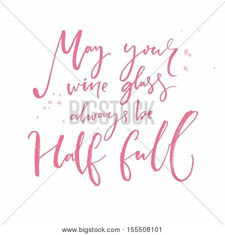 May your wine glass always be half full. Inspirational quote about wine. Positive saying and wish. Pink calligraphy vector text