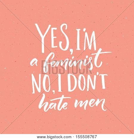 Yes, I'm a feminist. No, I don't hate men. Feminism slogan, vector handwritten quote on pink background
