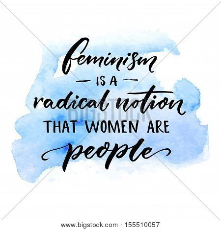 Feminism is a radical notion that women are people. Feminist slogan handwritten on blue watercolor stain. Sarcasm vector saying