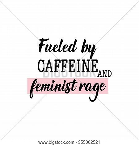 Fueled By Caffeine And Feminist Rage. Feminist Lettering. Can Be Used For Prints Bags, T-shirts, Pos