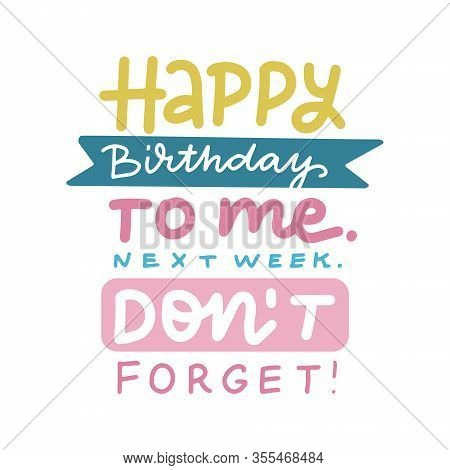 Happy Birthday To Me Next Week Do Not Forget - Lettering Hand Drawn Doodle Print About Birthday In B