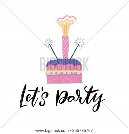 Birthday Cake With A Sparkler Firework As The Candle. Hand Lettering Quote - Lets Party. Flat Vector