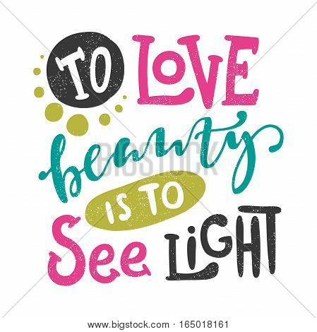 To love beauty is to see light. Bright multi-colored romantic letters. Modern, stylish hand drawn lettering. Quote. Hand-painted inscription. Calligraphy poster, typography. Hearts. Valentine's Day.