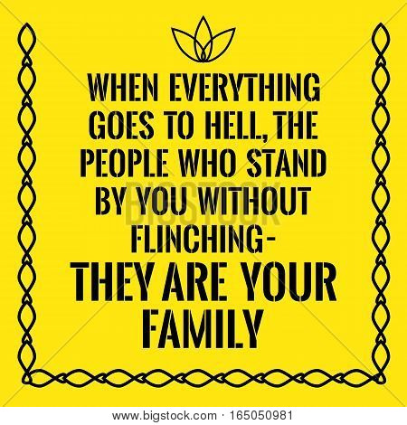 Motivational quote. When everything goes to hell the people who stand by you without flinching they are your family. On yellow background.