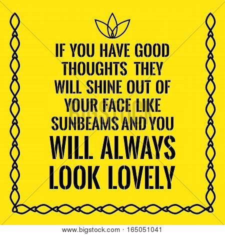 Motivational quote. If you have good thoughts they will shine out of your face like sunbeams and you will always look lovely. On yellow background.
