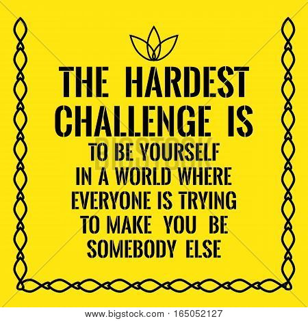 Motivational quote. The hardest challenge is to be yourself in a world where everyone is trying to make you be somebody else. On yellow background.