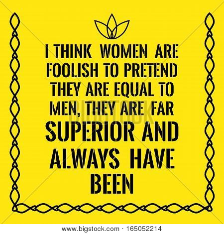 Motivational quote. I think women are foolish to pretend they are equal to men they are far superior and always have been. On yellow background.