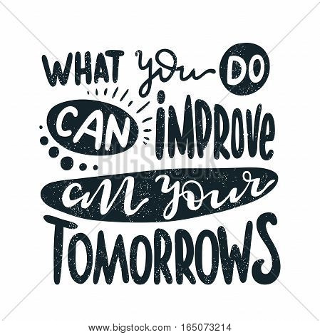 What you do can improve all your tomorrows. Decorative lettering. Hand drawn lettering, quote. Vector hand-painted illustration. Decorative inscription. Motivational poster. Vintage illustration.