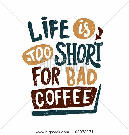 Life is too short for bad coffee. Decorative hand drawn lettering, letter, quote. Vector hand-painted illustration, inscription. Morning coffee. Coffee break vintage illustration. Brown color.