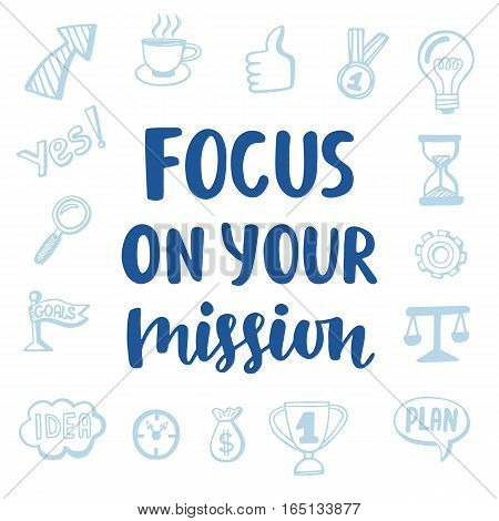 Focus on Your Mission motivational quote. Hand written lettering on business doodles pattern background. Business concept. Vector illustration.