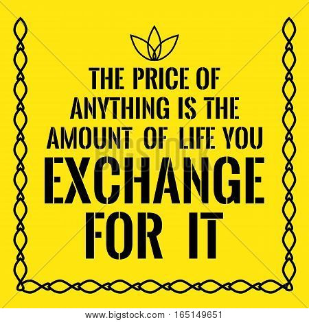 Motivational quote. The price of anything is the amount of life you exchange for it. On yellow background.