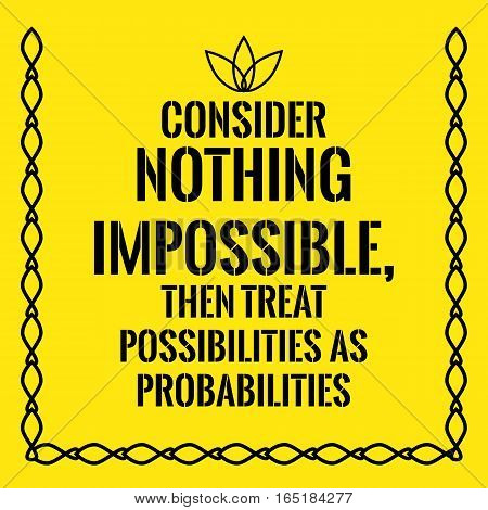 Motivational quote. Consider nothing impossible then treat possibilities as probabilities. On yellow background.