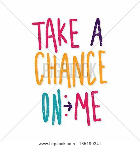Take a chance on me. Bright multi-colored romantic letters. Modern and stylish hand drawn lettering. Quote. Hand-painted inscription. Motivational calligraphy poster, typography. Vintage.